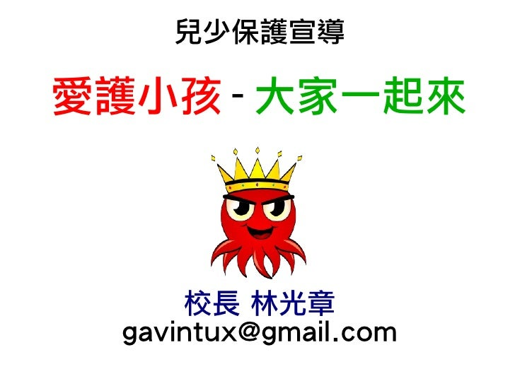 兒少保護宣導  愛護小孩 - 大家一起來          校長 林光章   gavintux@gmail.com