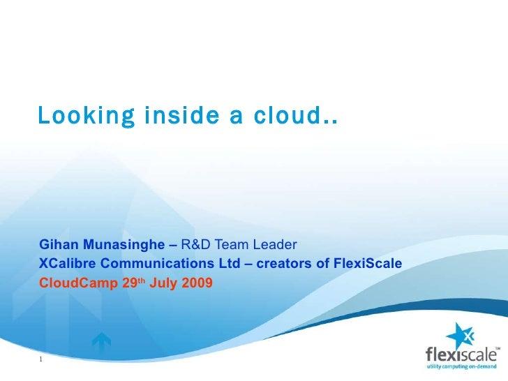 Looking inside a cloud.. Gihan Munasinghe –  R&D Team Leader  XCalibre Communications Ltd – creators of FlexiScale CloudCa...