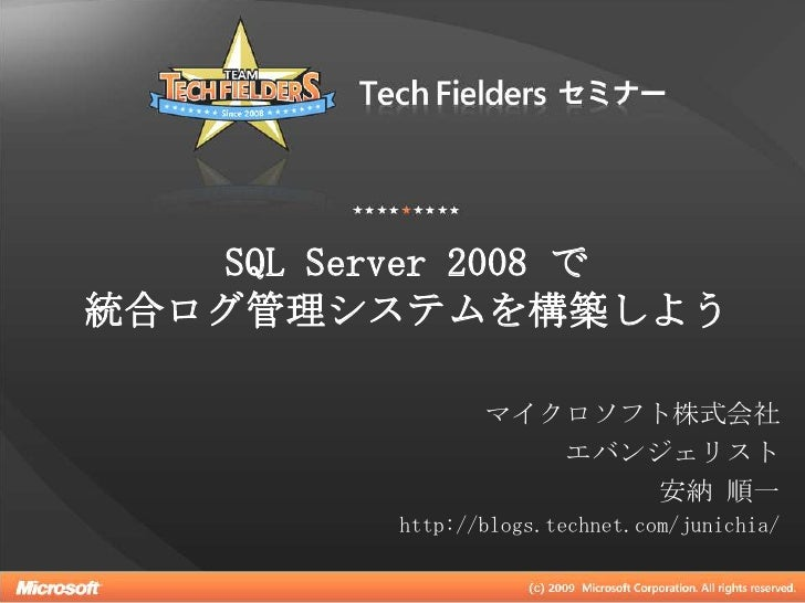 SQL Server 2008 で統合ログ管理システムを構築しよう<br />マイクロソフト株式会社<br />エバンジェリスト<br />安納 順一<br />http://blogs.technet.com/junichia/<br />