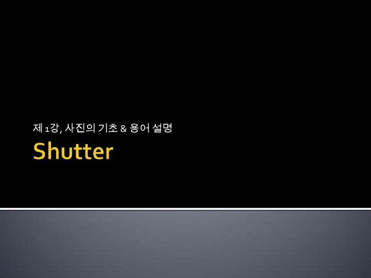 Shutter<br />제1강, 사진의 기초 & 용어 설명<br />