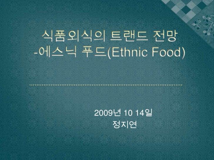 식품외식의 트랜드 전망-에스닉푸드(Ethnic Food)<br />2009년 10 14일 <br />정지연<br />