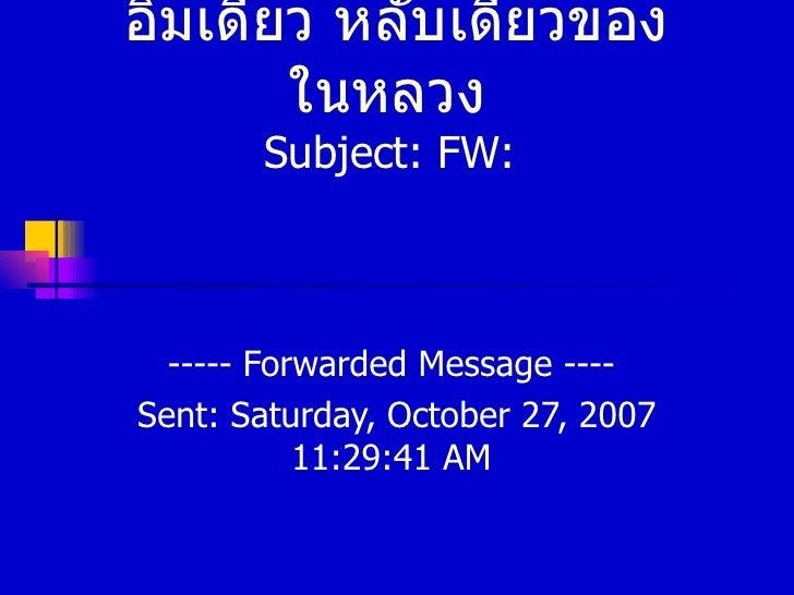 อิ่มเดียว หลับเดียวของในหลวง  Subject :  FW :  -----  Forwarded Message  ----  Sent :  Saturday, October 27, 2007   11:29:...