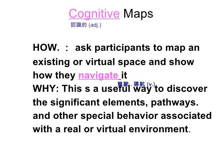 Cognitive   Maps <ul><li>HOW. : ask participants to map an </li></ul><ul><li>existing or virtual space and show </li></ul>...
