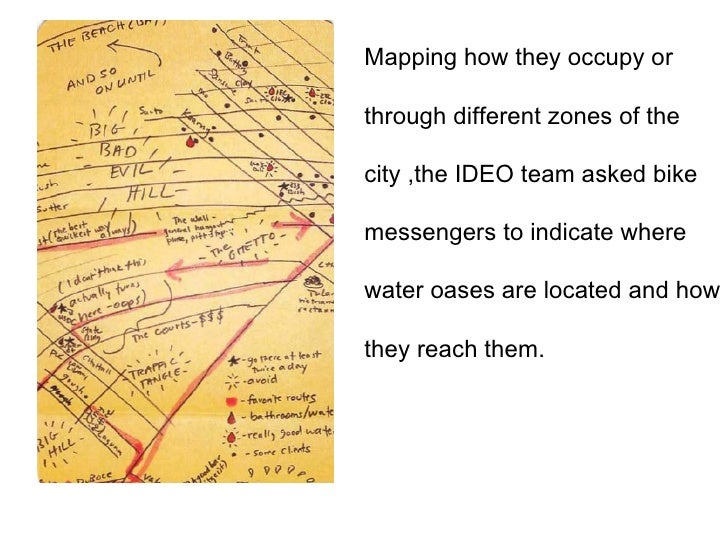 Mapping how they occupy or  through different zones of the  city ,the IDEO team asked bike messengers to indicate where  w...