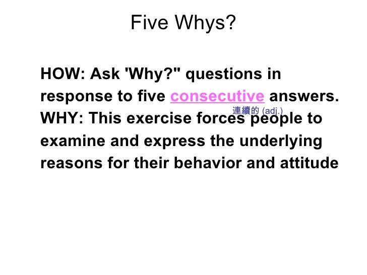 Five Whys? <ul><li>HOW: Ask 'Why?&quot; questions in </li></ul><ul><li>response to five   consecutive   answers. </li></ul...