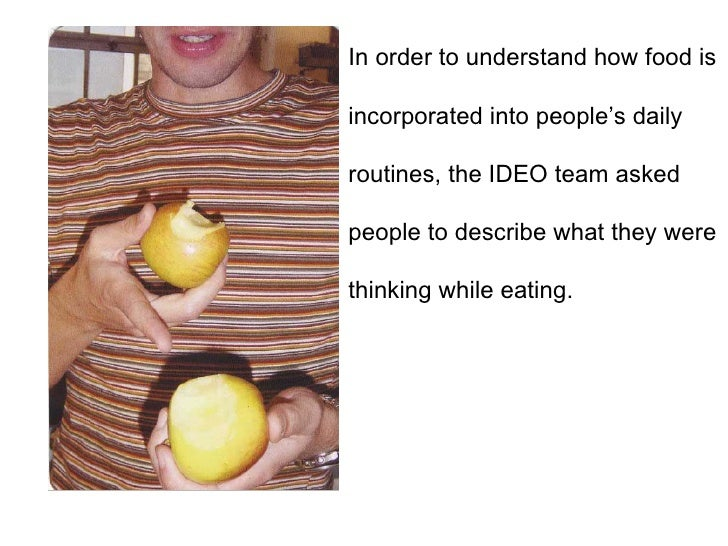 In order to understand how food is  incorporated into people's daily  routines, the IDEO team asked  people to describe wh...