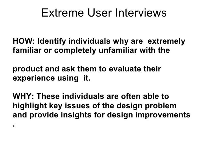 Extreme User Interviews <ul><li>HOW: Identify individuals why are  extremely  </li></ul><ul><li>familiar or completely unf...