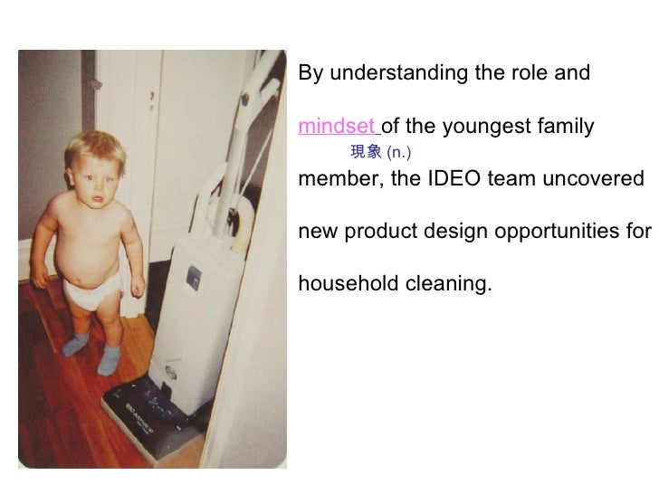 By understanding the role and mindset   of the youngest family member, the IDEO team uncovered new product design opportun...