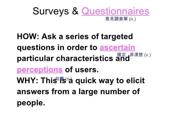 Surveys &   Questionnaires <ul><li>HOW: Ask a series of targeted </li></ul><ul><li>questions in order to   ascertain </li>...