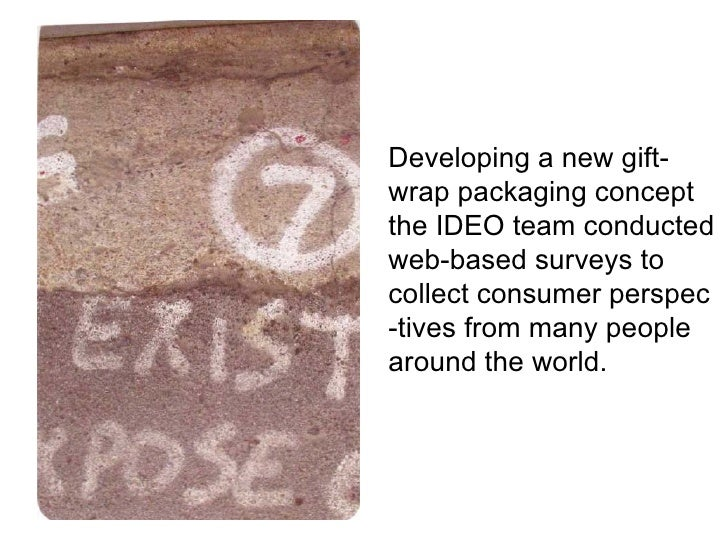 Developing a new gift- wrap packaging concept the IDEO team conducted web-based surveys to  collect consumer perspec -tive...