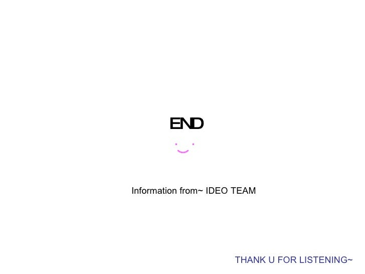 END THANK U FOR LISTENING~ ︶ .  . Information from~ IDEO   TEAM