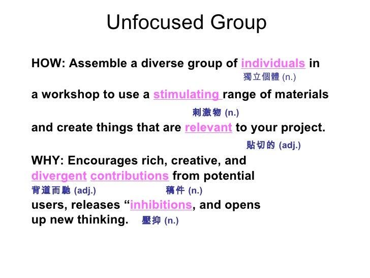 Unfocused Group <ul><li>HOW: Assemble a diverse group of   individuals   in </li></ul><ul><li>a workshop to use a   stimul...