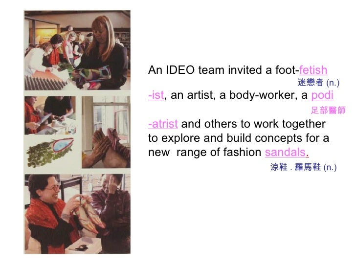An IDEO team invited a foot- fetish 迷戀者 (n.) -ist , an artist, a body-worker, a  podi 足部醫師 -atrist  and others to work tog...