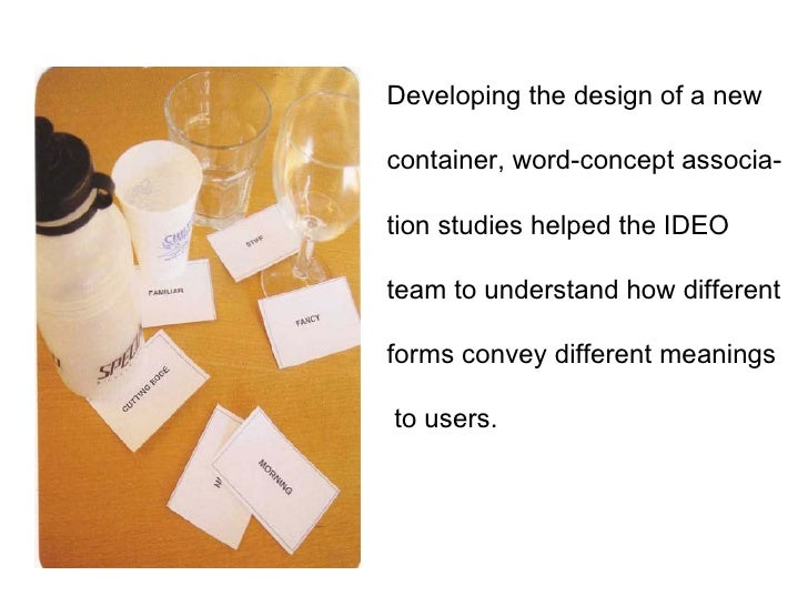 Developing the design of a new container, word-concept associa- tion studies helped the IDEO team to understand how differ...