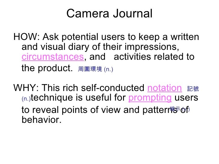 Camera Journal <ul><li>HOW: Ask potential users to keep a written and visual diary of their impressions,   circumstances ,...
