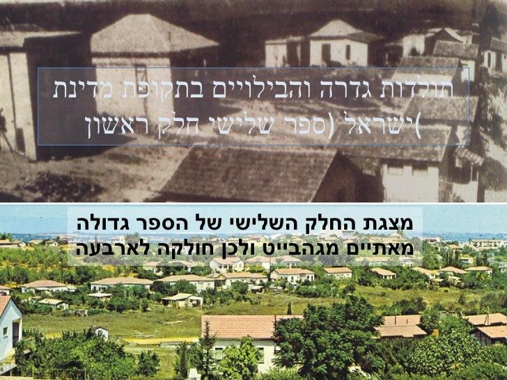 תולדות גדרה והבילויים בתקופת מדינת ישראל  ( ספר שלישי חלק ראשון ) מצגת החלק השלישי של הספר גדולה מאתיים מגהבייט ולכן חולקה...