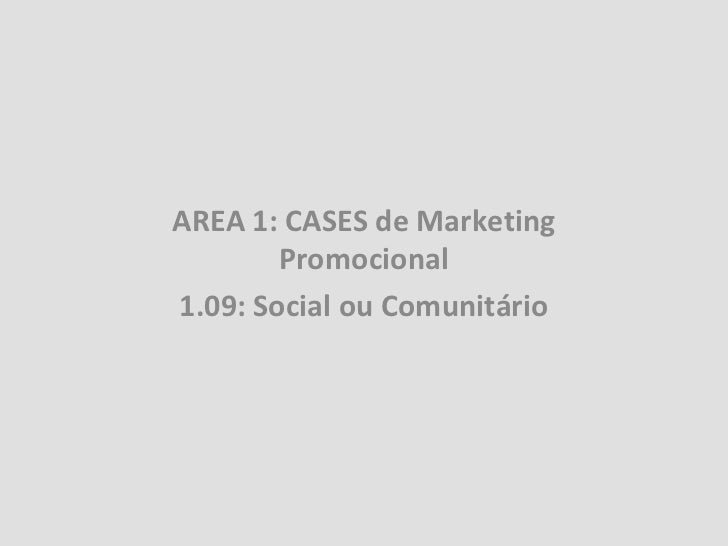 AREA 1: CASES de Marketing        Promocional1.09: Social ou Comunitário