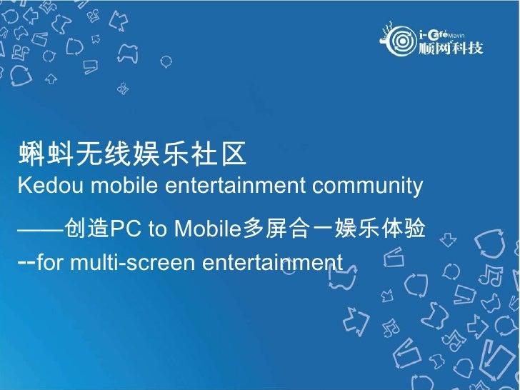 蝌蚪无线娱乐社区<br />Kedou mobile entertainment community<br />——创造PC to Mobile多屏合一娱乐体验<br />--for multi-screen entertainment<br ...