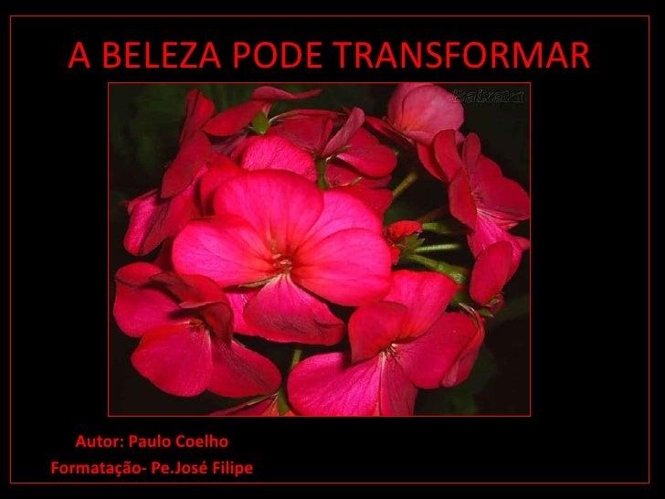 A BELEZA PODE TRANSFORMAR<br />Autor: Paulo Coelho<br />Formatação- Pe.José Filipe<br />