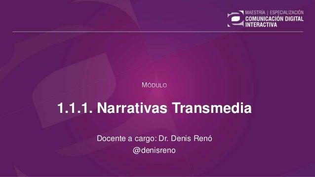 1.1.1. Narrativas Transmedia Docente a cargo: Dr. Denis Renó @denisreno