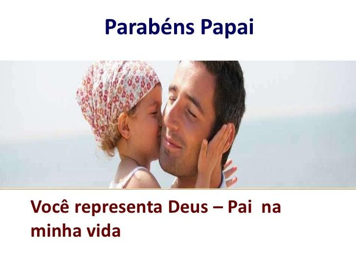 Parabéns Papai<br />Você representa Deus – Pai  na minha vida<br />