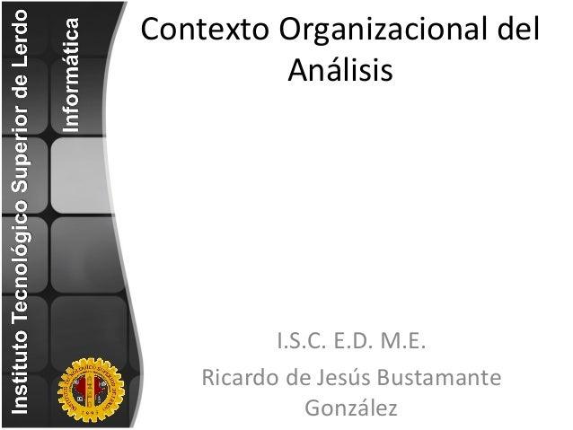 Contexto Organizacional del Análisis I.S.C. E.D. M.E. Ricardo de Jesús Bustamante González