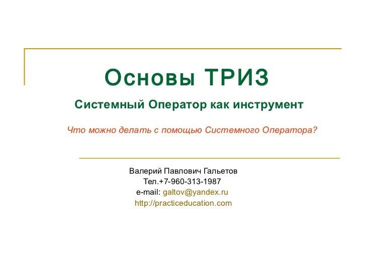 Основы ТРИЗ   Валерий Павлович Гальетов Тел.+7-960-313-1987  e-mail:  [email_address]   http://practiceducation.com Систем...