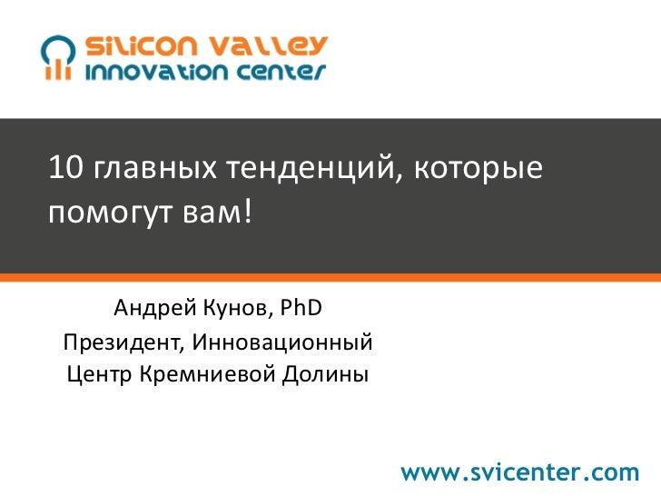 10 главных тенденций, которые помогут вам! Андрей Кунов, PhD Президент, Инновационный Центр Кремниевой Долины