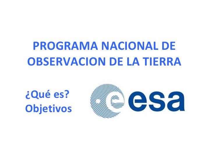 PROGRAMA NACIONAL DE OBSERVACION DE LA TIERRA ¿Qué es? Objetivos