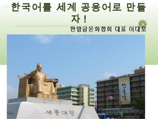 한국어를 세계 공용어로 만들      자!      한말글문화협회 대표 이대로