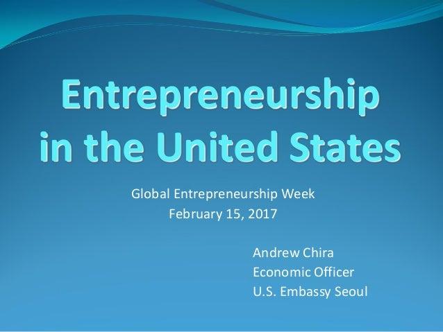 Global Entrepreneurship Week February 15, 2017 Andrew Chira Economic Officer U.S. Embassy Seoul Entrepreneurship in the Un...