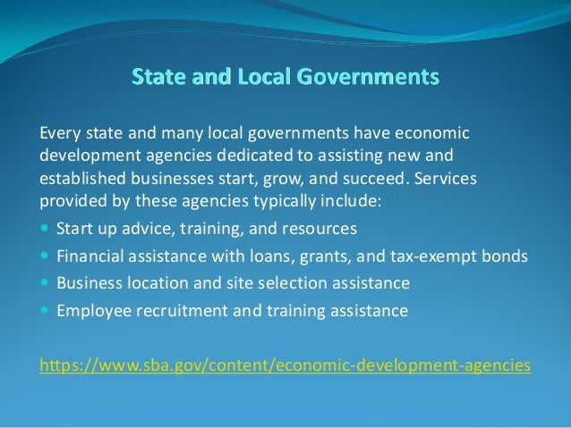 State and Local Governments Every state and many local governments have economic development agencies dedicated to assisti...
