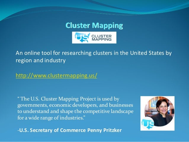 Cluster Mapping An online tool for researching clusters in the United States by region and industry http://www.clustermapp...