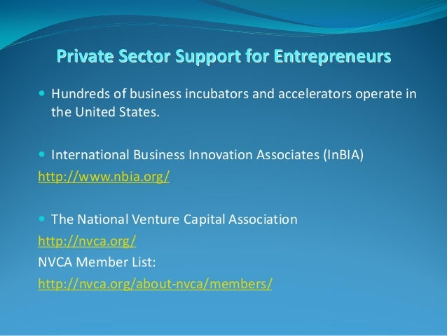 Private Sector Support for Entrepreneurs  Hundreds of business incubators and accelerators operate in the United States. ...