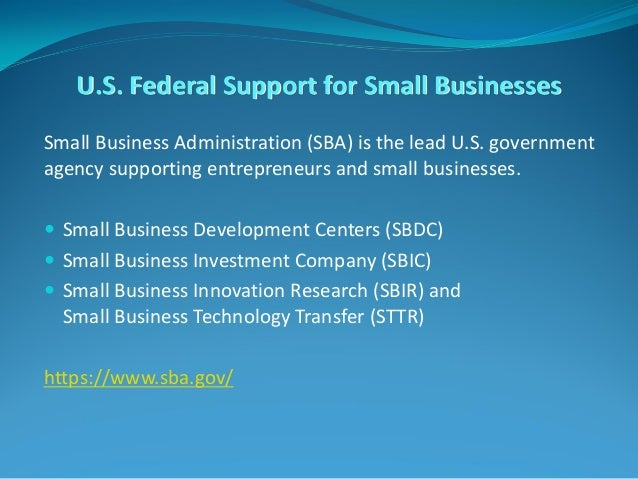 U.S. Federal Support for Small Businesses Small Business Administration (SBA) is the lead U.S. government agency supportin...