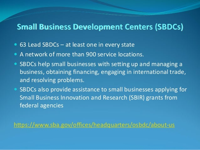 Small Business Development Centers (SBDCs)  63 Lead SBDCs – at least one in every state  A network of more than 900 serv...