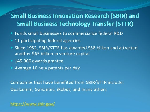 Small Business Innovation Research (SBIR) and Small Business Technology Transfer (STTR)  Funds small businesses to commer...