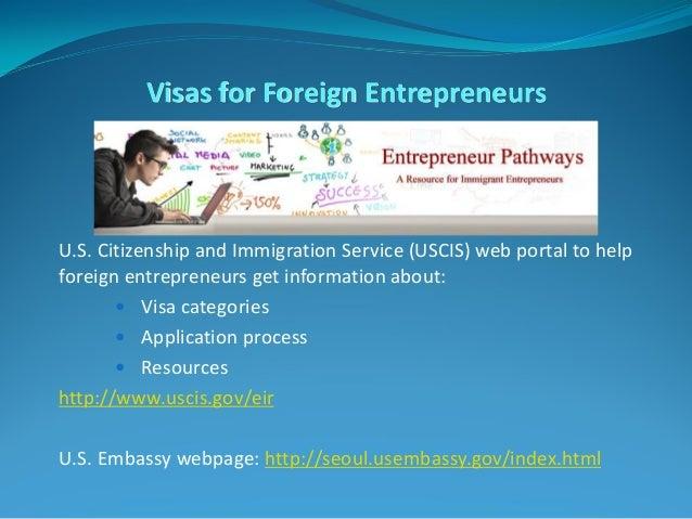 Visas for Foreign Entrepreneurs U.S. Citizenship and Immigration Service (USCIS) web portal to help foreign entrepreneurs ...