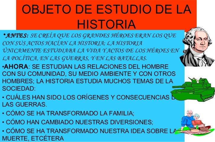OBJETO DE ESTUDIO DE LA HISTORIA <ul><li>ANTES:  SE CREÍA QUE LOS GRANDES HÉROES ERAN LOS QUE CON SUS ACTOS HACÍAN LA HIST...