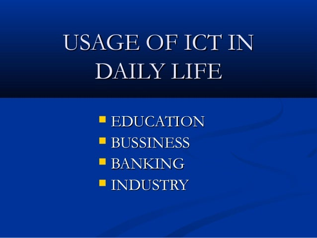 USAGE OF ICT IN  DAILY LIFE   EDUCATION   BUSSINESS   BANKING   INDUSTRY