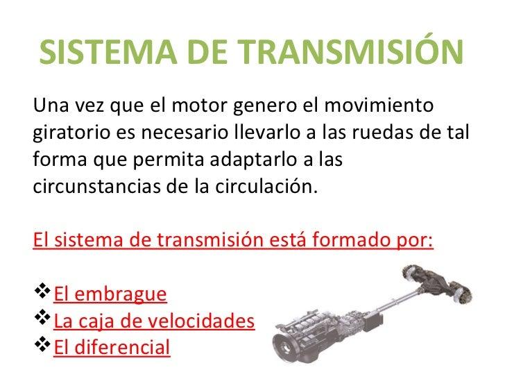 SISTEMA DE TRANSMISIÓNUna vez que el motor genero el movimientogiratorio es necesario llevarlo a las ruedas de talforma qu...