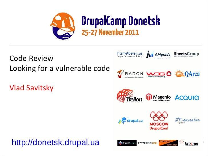 Code Review Looking for a vulnerable code Vlad Savitsky http://donetsk.drupal.ua