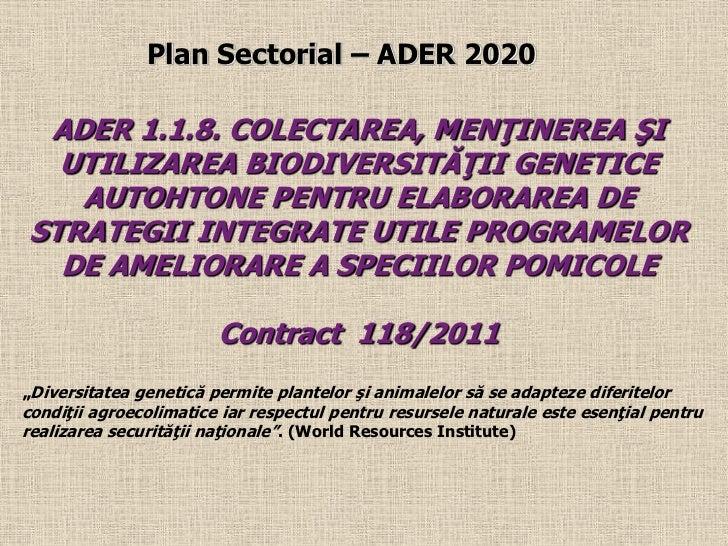 Plan Sectorial – ADER 2020 ADER 1.1.8. COLECTAREA, MENŢINEREA ŞI  UTILIZAREA BIODIVERSITĂŢII GENETICE   AUTOHTONE PENTRU E...