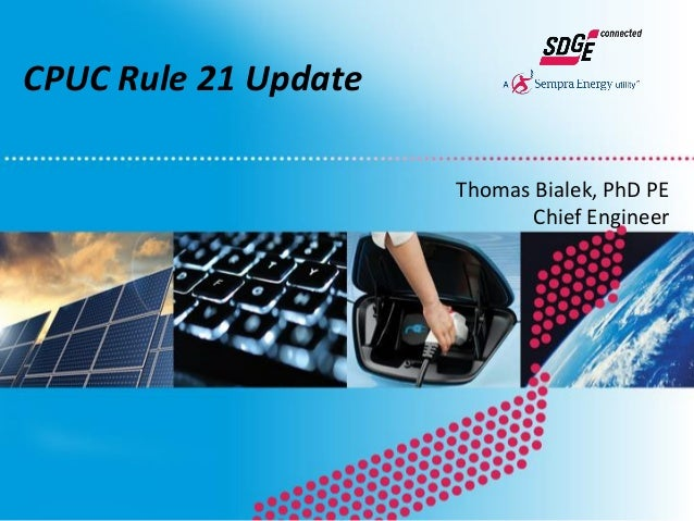CPUC Rule 21 Update Thomas Bialek, PhD PE Chief Engineer