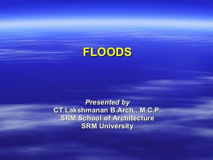 FLOODS Presented by CT.Lakshmanan B.Arch., M.C.P. SRM School of Architecture SRM University