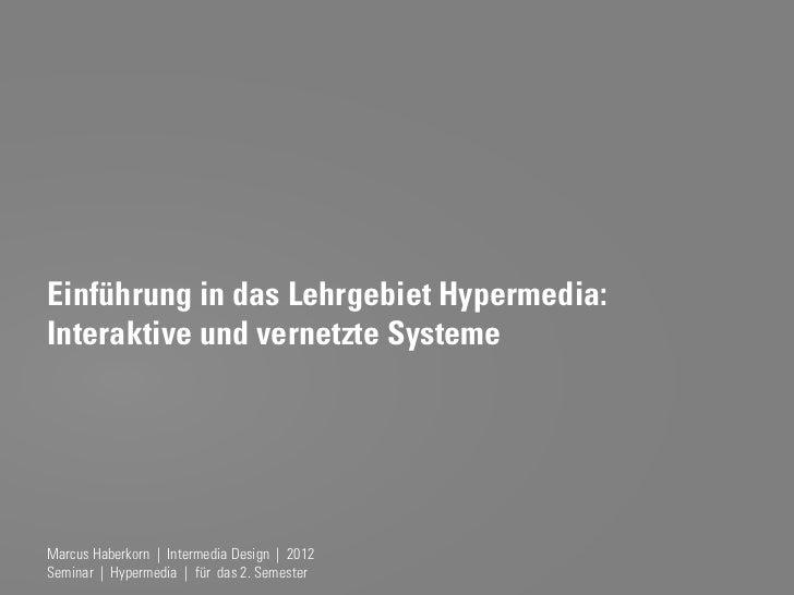 Einführung in das Lehrgebiet Hypermedia:Interaktive und vernetzte SystemeMarcus Haberkorn | Intermedia Design | 2012Semina...