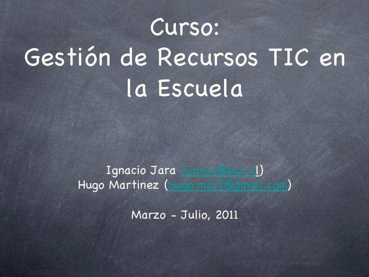 Curso:Gestión de Recursos TIC en        la Escuela        Ignacio Jara (ijarav@puc.cl)    Hugo Martinez (hugo.mart@gmail.c...