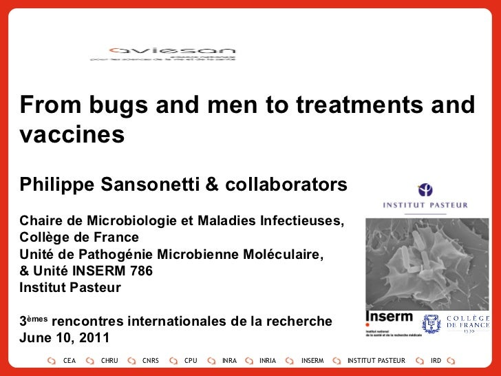 From bugs and men to treatments and vaccines Philippe Sansonetti & collaborators Chaire de Microbiologie et Maladies Infec...
