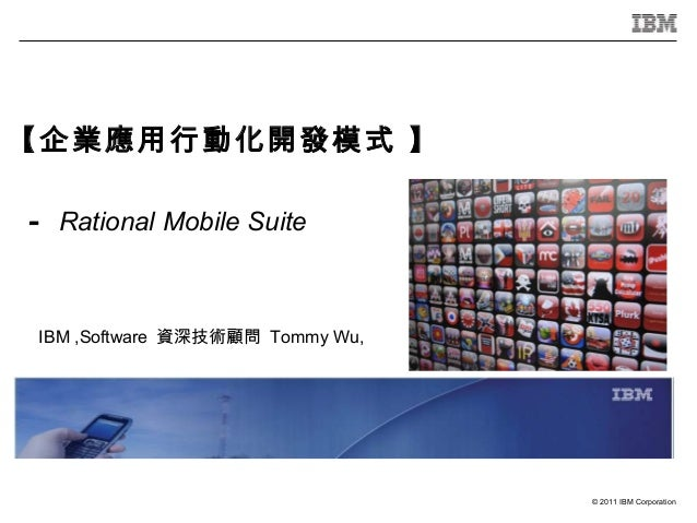 【企業應用行動化開發模式 】- Rational Mobile Suite IBM ,Software 資深技術顧問 Tommy Wu,                                  © 2011 IBM Corporation