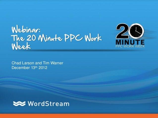 Webinar:The 20 Minute PPC WorkWeekChad Larson and Tim WarnerDecember 13th 2012                             CONFIDENTIAL – ...